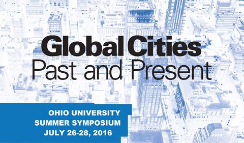 Global Cities Past and Present at Ohio University, Summer symposium July 26-28, 2016