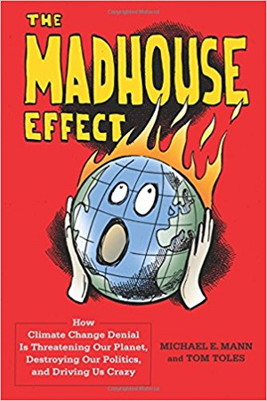 Book cover with cartoon of world on fire; The Madhouse Effect: How Climate Change Denial Is Threatening Our Planet, Destroying Our Politics, and Driving Us Crazy