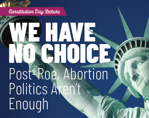 Constitution Day lecture: We Have No Choice: Post-Roe, Abortion Politics Aren't Enough