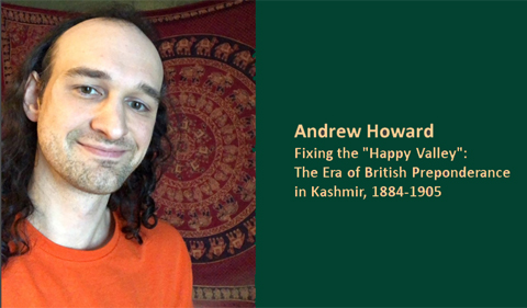"""Andrew Howard, graduate student History, """"Fixing the 'Happy Valley': The era of British Preponderance in Kashmir, 1884-1905"""